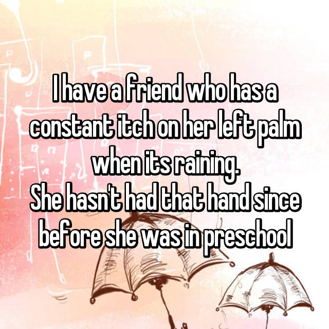 I have a friend who has a constant itch on her left palm when its raining. She hasn't had that hand since before she was in preschool