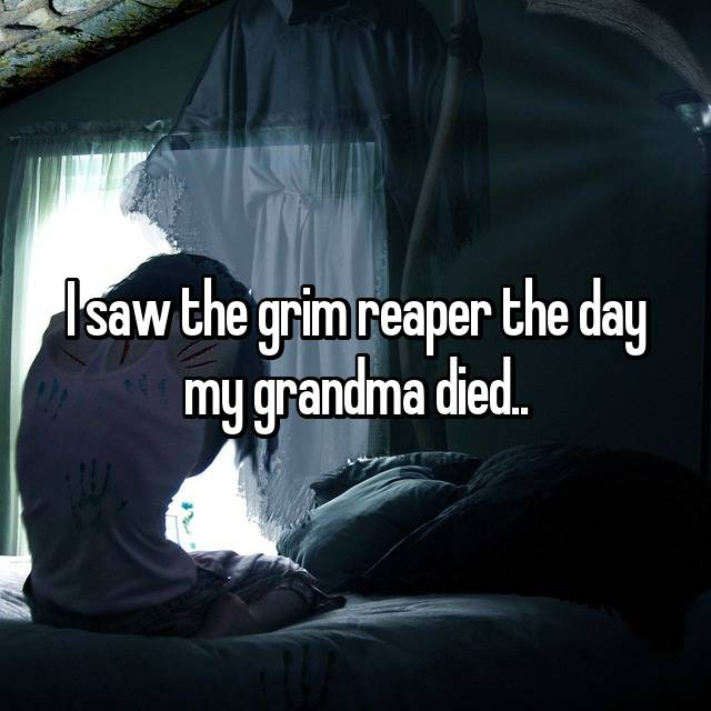 I saw the grim reaper the day my grandma died..