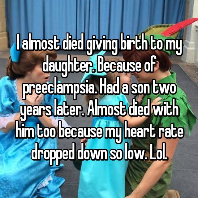 I almost died giving birth to my daughter. Because of preeclampsia. Had a son two years later. Almost died with him too because my heart rate dropped down so low. Lol.