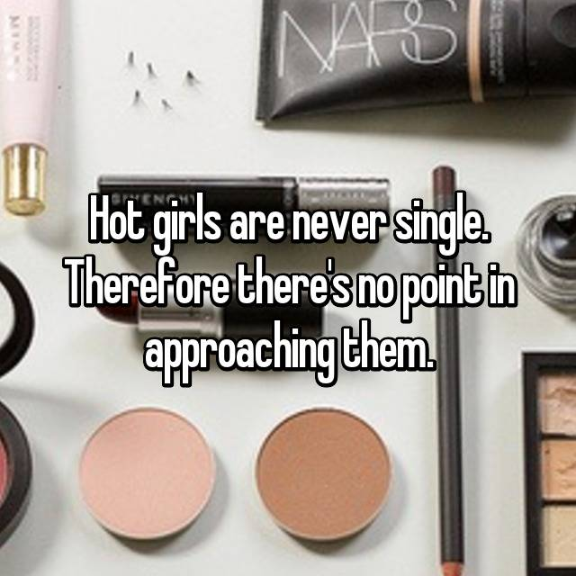 Hot girls are never single. Therefore there's no point in approaching them.