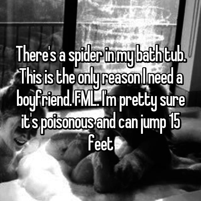 There's a spider in my bath tub. This is the only reason I need a boyfriend. FML. I'm pretty sure it's poisonous and can jump 15 feet