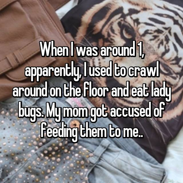 When I was around 1, apparently, I used to crawl around on the floor and eat lady bugs. My mom got accused of feeding them to me..