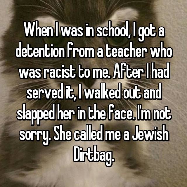 When I was in school, I got a detention from a teacher who was racist to me. After I had served it, I walked out and slapped her in the face. I'm not sorry. She called me a Jewish Dirtbag.