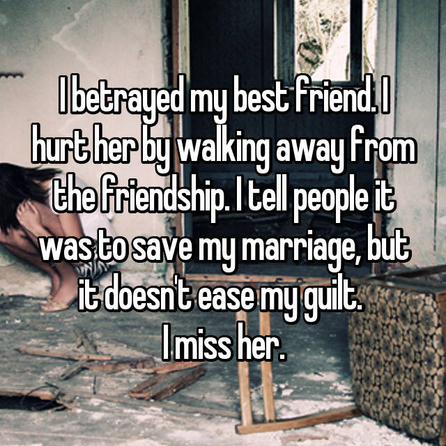 I betrayed my best friend. I hurt her by walking away from the friendship. I tell people it was to save my marriage, but it doesn't ease my guilt.  I miss her.