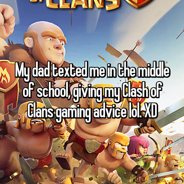 My dad texted me in the middle of school, giving my Clash of Clans gaming advice lol. XD