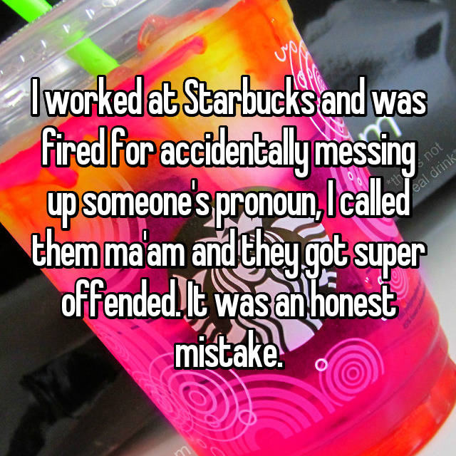 I worked at Starbucks and was fired for accidentally messing up someone's pronoun, I called them ma'am and they got super offended. It was an honest mistake.