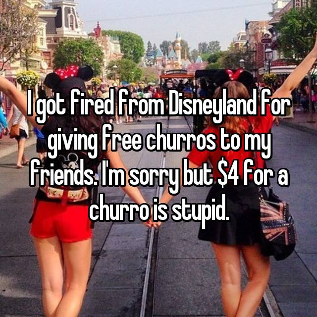 I got fired from Disneyland for giving free churros to my friends. I'm sorry but $4 for a churro is stupid.
