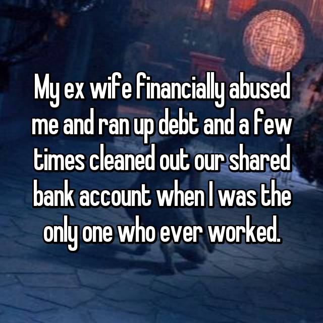 My ex wife financially abused me and ran up debt and a few times cleaned out our shared bank account when I was the only one who ever worked.
