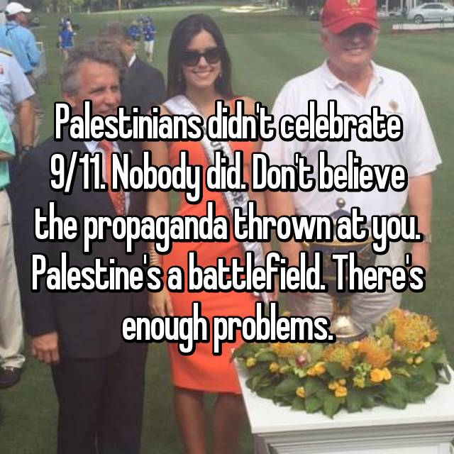 Palestinians didn't celebrate 9/11. Nobody did. Don't believe the propaganda thrown at you. Palestine's a battlefield. There's enough problems.