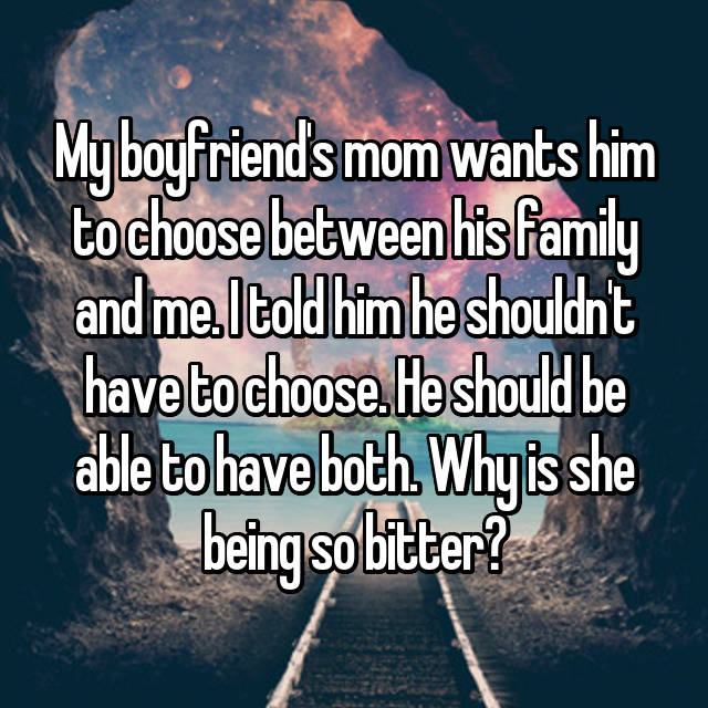 My boyfriend's mom wants him to choose between his family and me. I told him he shouldn't have to choose. He should be able to have both. Why is she being so bitter?