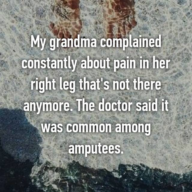 My grandma complained constantly about pain in her right leg that's not there anymore. The doctor said it was common among amputees.