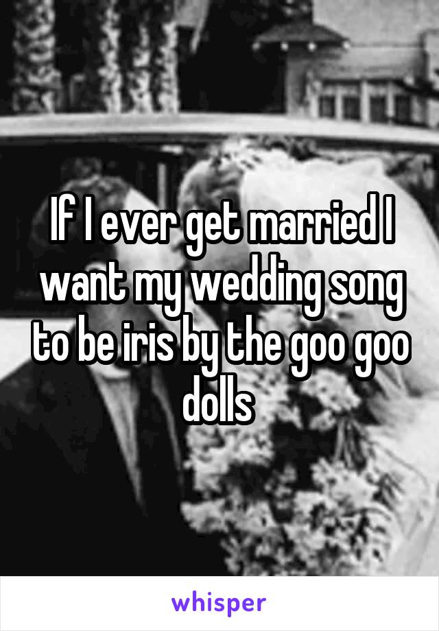 If I Ever Get Married Want My Wedding Song To Be Iris By The Goo Dolls