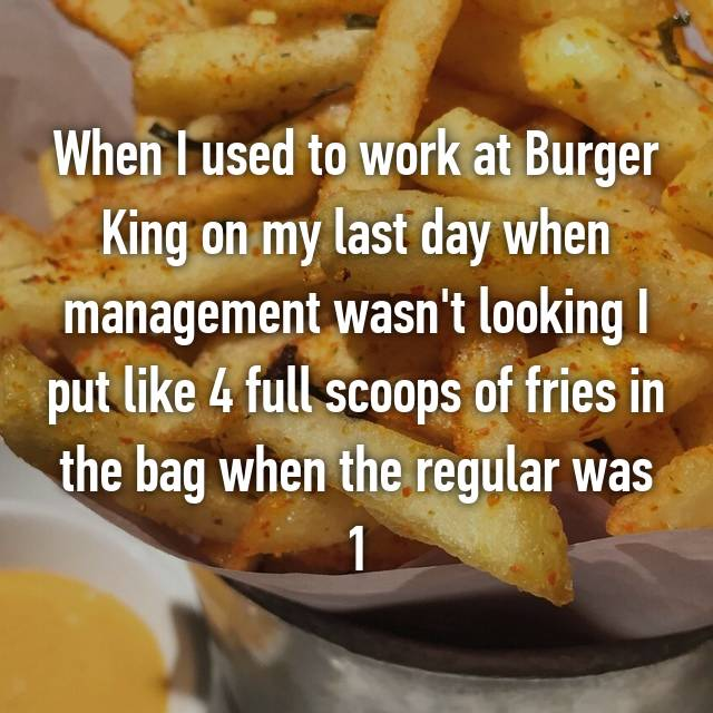 When I used to work at Burger King on my last day when management wasn't looking I put like 4 full scoops of fries in the bag when the regular was 1