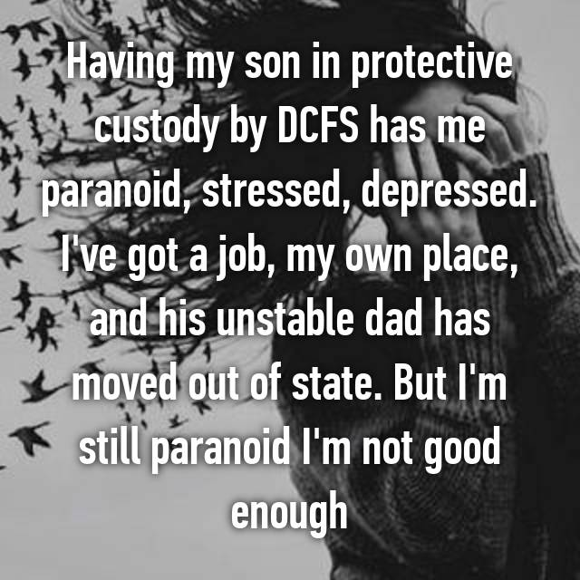 Having my son in protective custody by DCFS has me paranoid, stressed, depressed. I've got a job, my own place, and his unstable dad has moved out of state. But I'm still paranoid I'm not good enough