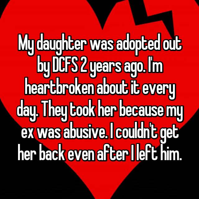 My daughter was adopted out by DCFS 2 years ago. I'm heartbroken about it every day. They took her because my ex was abusive. I couldn't get her back even after I left him. 💔
