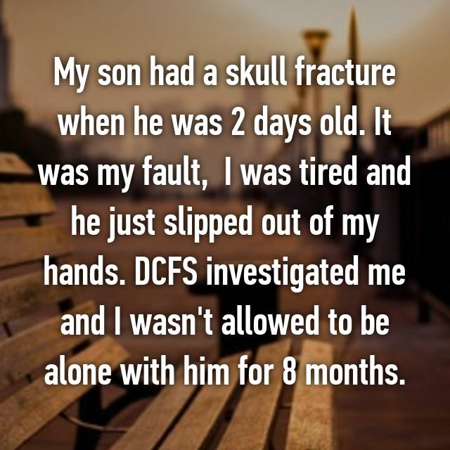 My son had a skull fracture when he was 2 days old. It was my fault,  I was tired and he just slipped out of my hands. DCFS investigated me and I wasn't allowed to be alone with him for 8 months. 😢