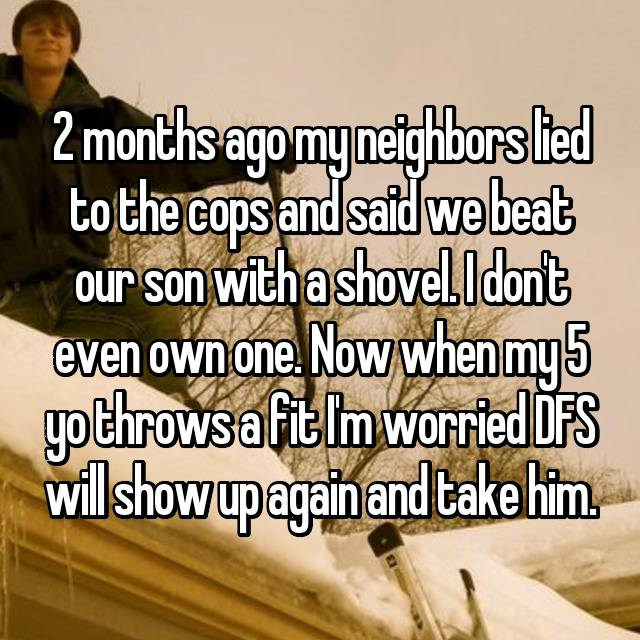 2 months ago my neighbors lied to the cops and said we beat our son with a shovel. I don't even own one. Now when my 5 yo throws a fit I'm worried DFS will show up again and take him.