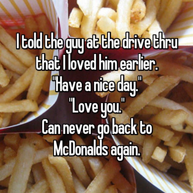 """I told the guy at the drive thru that I loved him earlier. """"Have a nice day."""" """"Love you."""" Can never go back to McDonalds again."""