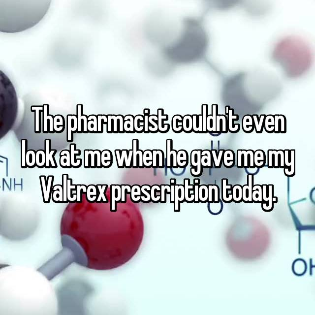 The pharmacist couldn't even look at me when he gave me my Valtrex prescription today.