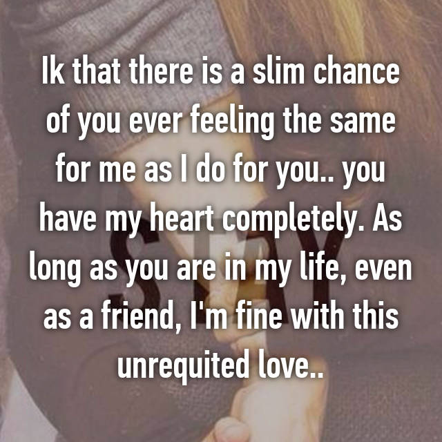 Ik that there is a slim chance of you ever feeling the same for me as I do for you.. you have my heart completely. As long as you are in my life, even as a friend, I'm fine with this unrequited love..