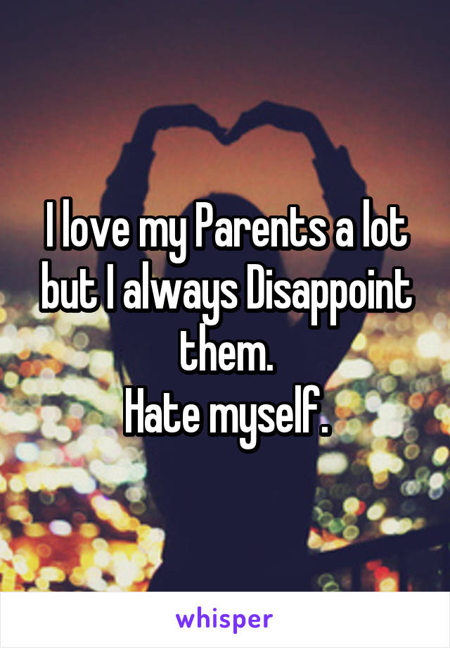 I Love My Parents A Lot But I Always Disappoint Them Hate Myself
