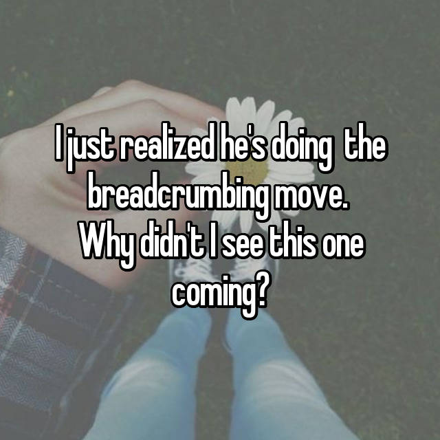 I just realized he's doing  the breadcrumbing move.  Why didn't I see this one coming? 😆🙃😑