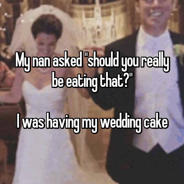 "My nan asked ""should you really be eating that?""  I was having my wedding cake"