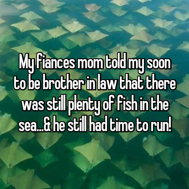 My fiances mom told my soon to be brother in law that there was still plenty of fish in the sea...& he still had time to run!