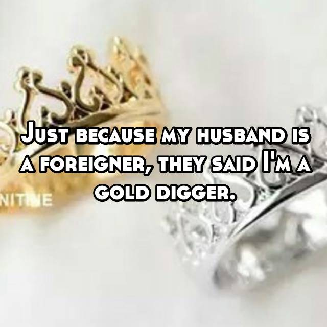 Just because my husband is a foreigner, they said I'm a gold digger.