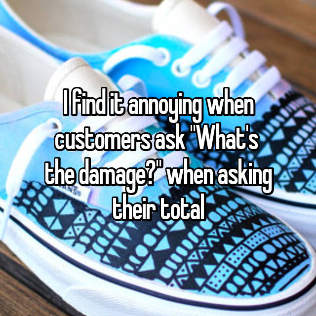 """I find it annoying when customers ask """"What's  the damage?"""" when asking their total"""