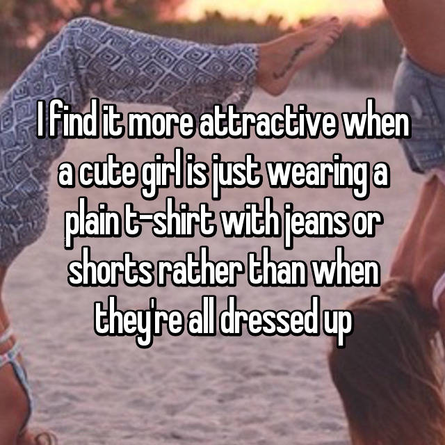 I find it more attractive when a cute girl is just wearing a plain t-shirt with jeans or shorts rather than when they're all dressed up