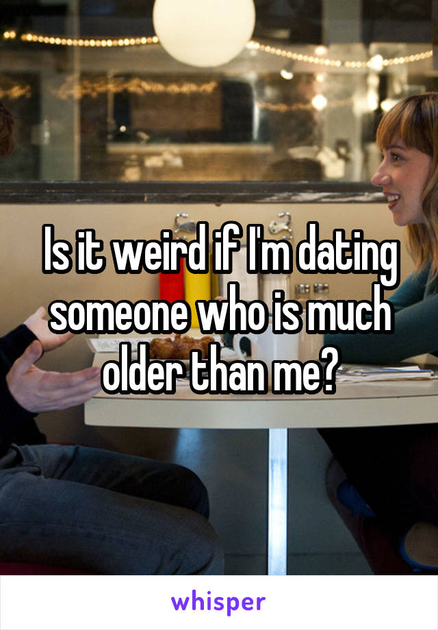 Im dating someone much older than me