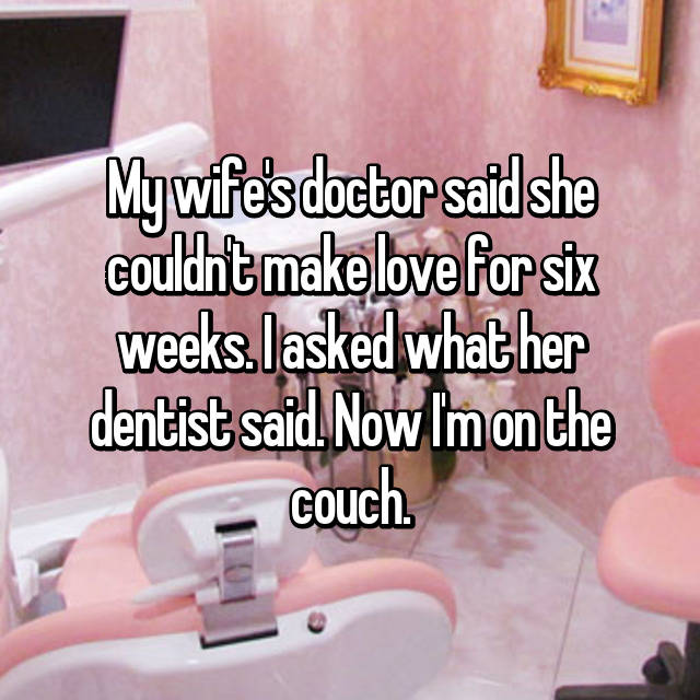My wife's doctor said she couldn't make love for six weeks. I asked what her dentist said. Now I'm on the couch.