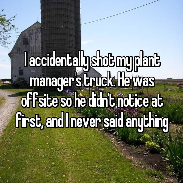 I accidentally shot my plant manager's truck. He was offsite so he didn't notice at first, and I never said anything