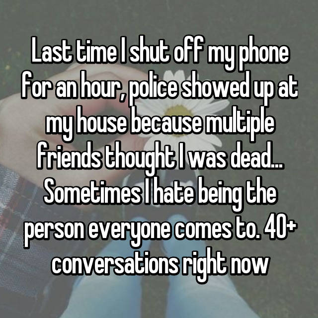 Last time I shut off my phone for an hour, police showed up at my house because multiple friends thought I was dead... Sometimes I hate being the person everyone comes to. 40+ conversations right now