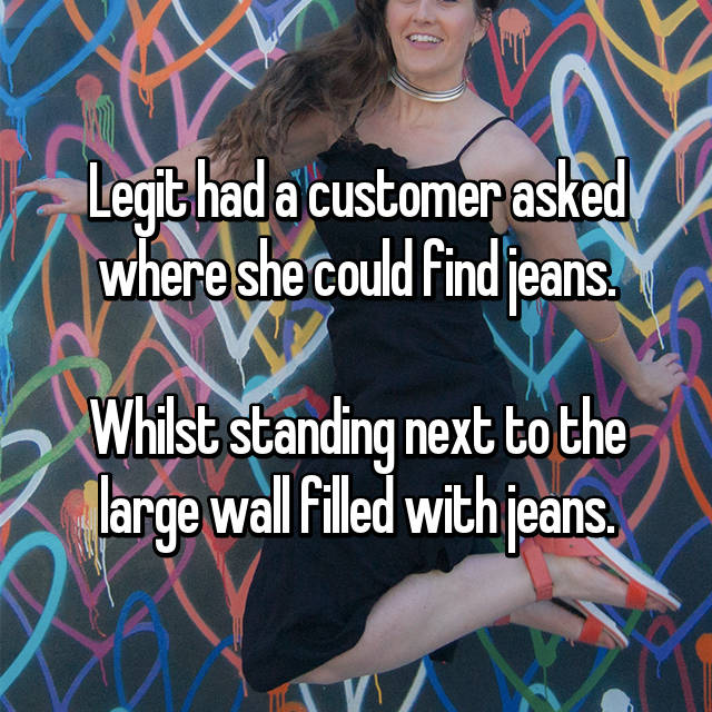 Legit had a customer asked where she could find jeans.  Whilst standing next to the large wall filled with jeans.