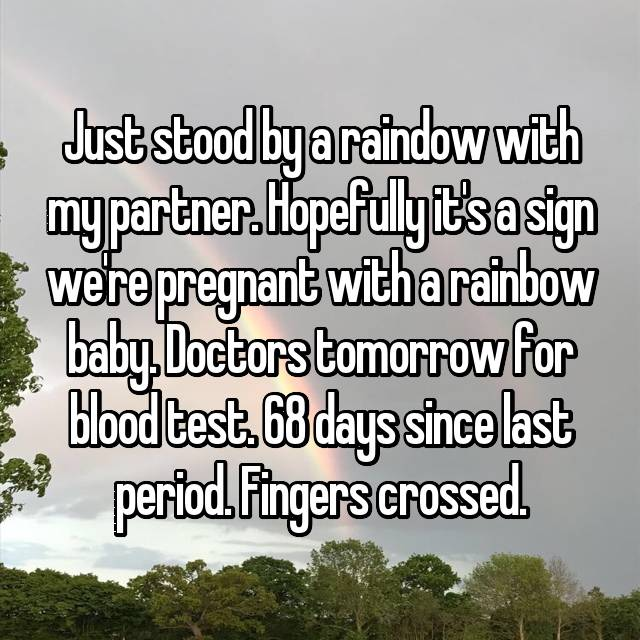 Just stood by a raindow with my partner. Hopefully it's a sign we're pregnant with a rainbow baby. Doctors tomorrow for blood test. 68 days since last period. Fingers crossed.