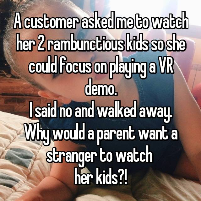 A customer asked me to watch her 2 rambunctious kids so she could focus on playing a VR demo. I said no and walked away. Why would a parent want a stranger to watch  her kids?!😞