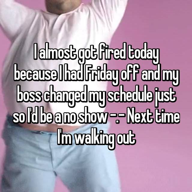 I almost got fired today because I had Friday off and my boss changed my schedule just so I'd be a no show -.- Next time I'm walking out