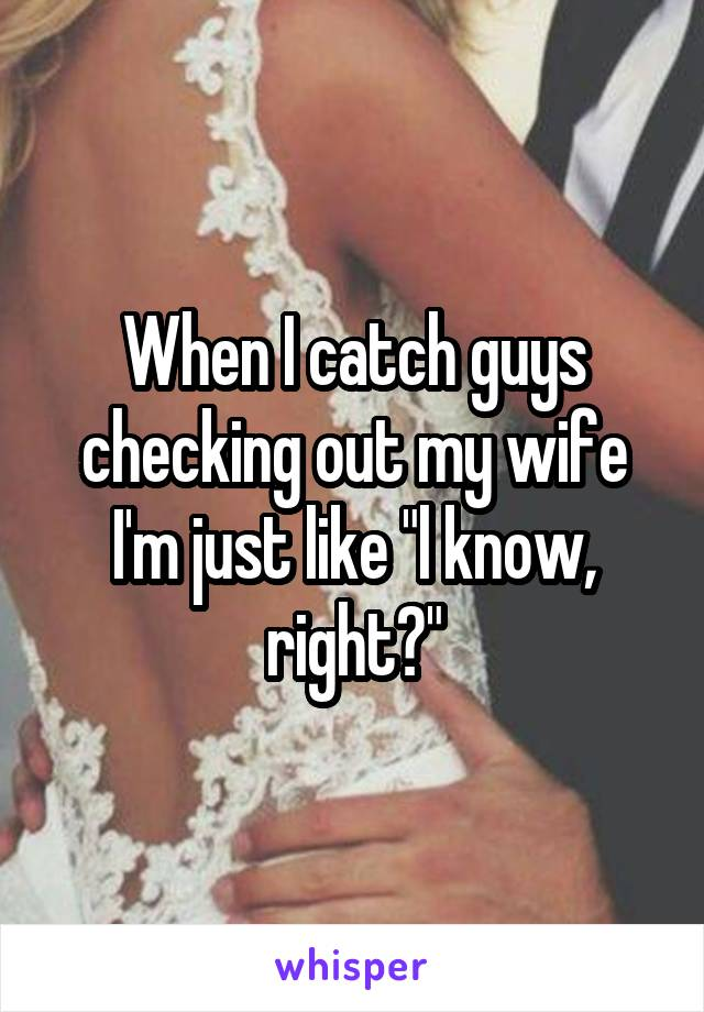 """When I catch guys checking out my wife I'm just like """"l know, right?"""""""