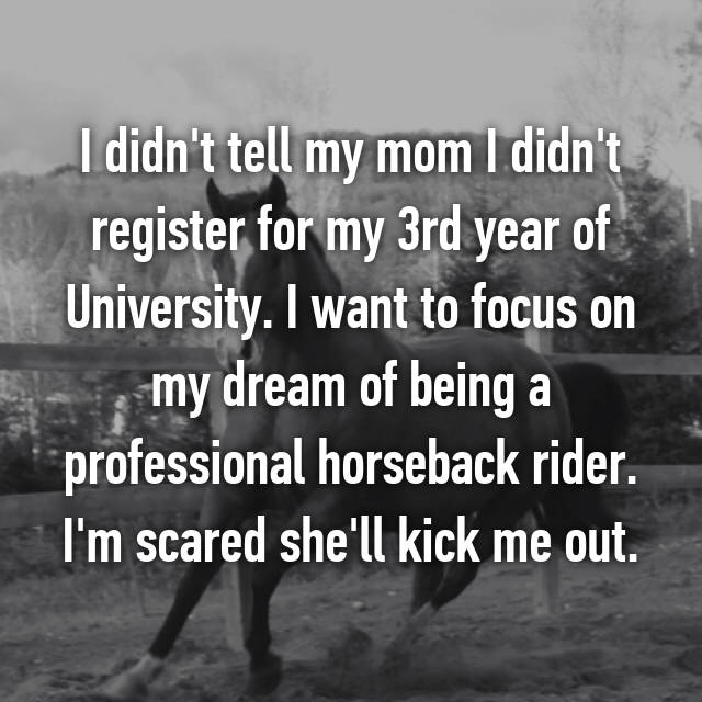 I didn't tell my mom I didn't register for my 3rd year of University. I want to focus on my dream of being a professional horseback rider. I'm scared she'll kick me out.