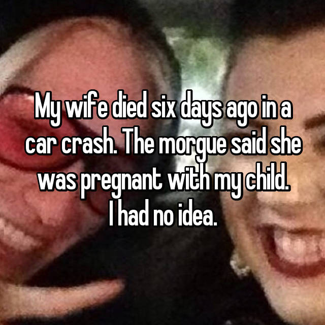 My wife died six days ago in a car crash. The morgue said she was pregnant with my child. I had no idea.