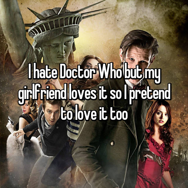 I hate Doctor Who but my girlfriend loves it so I pretend to love it too