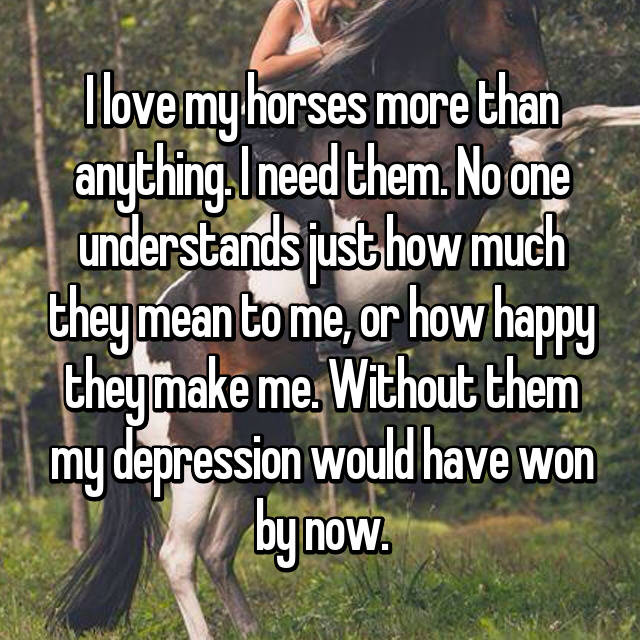 I love my horses more than anything. I need them. No one understands just how much they mean to me, or how happy they make me. Without them my depression would have won by now.