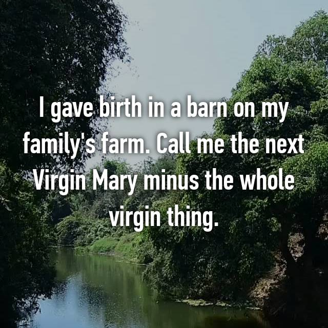 I gave birth in a barn on my family's farm. Call me the next Virgin Mary minus the whole virgin thing.