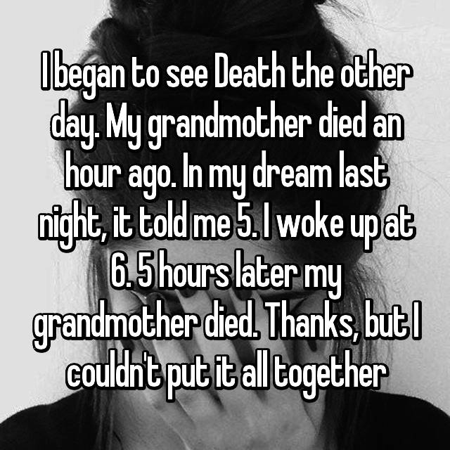 I began to see Death the other day. My grandmother died an hour ago. In my dream last night, it told me 5. I woke up at 6. 5 hours later my grandmother died. Thanks, but I couldn't put it all together
