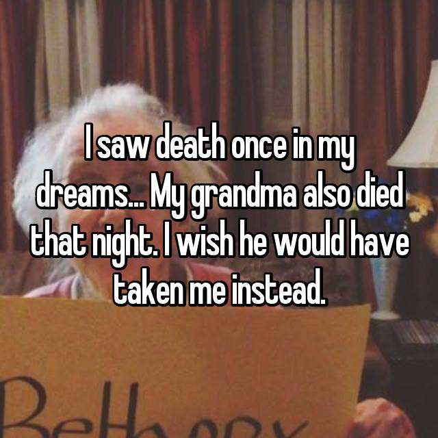 I saw death once in my dreams... My grandma also died that night. I wish he would have taken me instead.