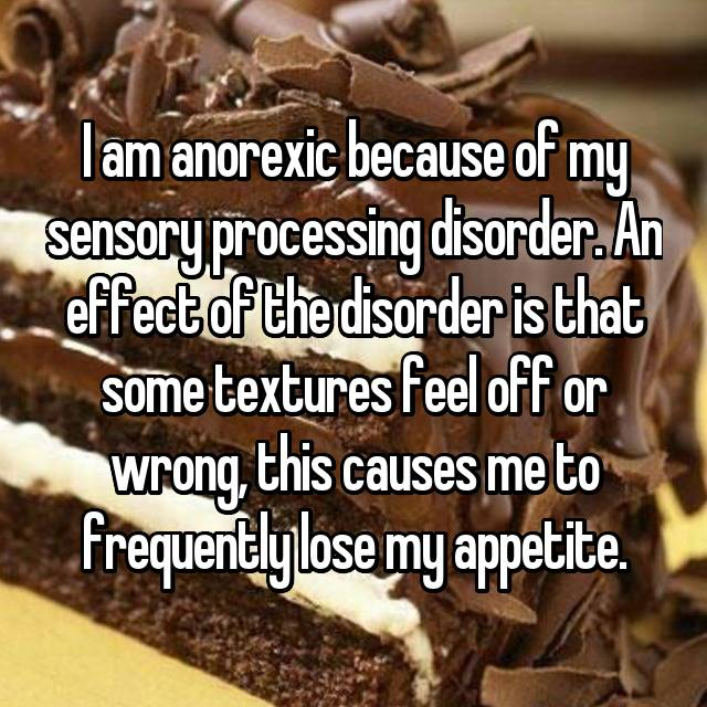 I am anorexic because of my sensory processing disorder. An effect of the disorder is that some textures feel off or wrong, this causes me to frequently lose my appetite.
