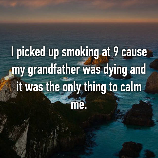 I picked up smoking at 9 cause my grandfather was dying and it was the only thing to calm me.