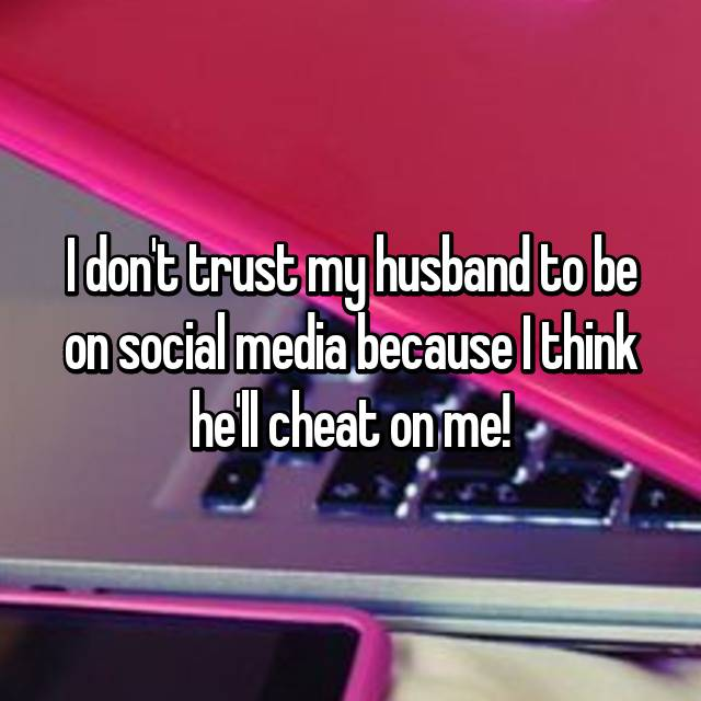 I don't trust my husband to be on social media because I think he'll cheat on me!